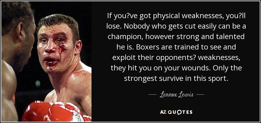 If you've got physical weaknesses, you'll lose. Nobody who gets cut easily can be a champion, however strong and talented he is. Boxers are trained to see and exploit their opponents' weaknesses, they hit you on your wounds. Only the strongest survive in this sport. - Lennox Lewis