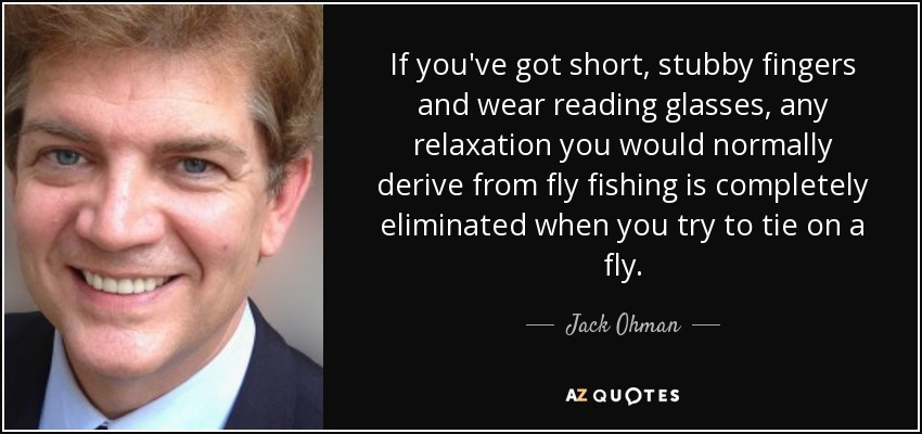 If you've got short, stubby fingers and wear reading glasses, any relaxation you would normally derive from fly fishing is completely eliminated when you try to tie on a fly. - Jack Ohman