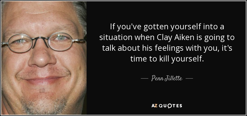 If you've gotten yourself into a situation when Clay Aiken is going to talk about his feelings with you, it's time to kill yourself. - Penn Jillette