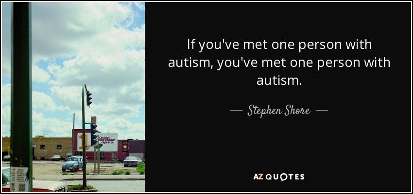 If you've met one person with autism, you've met one person with autism. - Stephen Shore