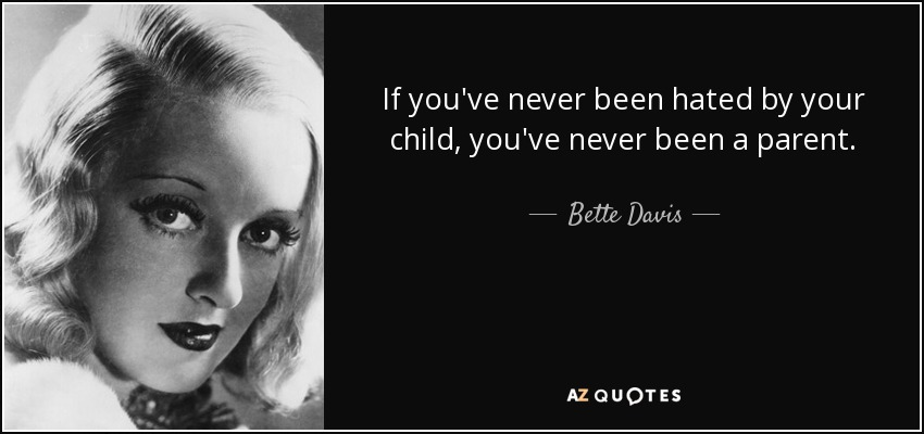 If you've never been hated by your child, you've never been a parent. - Bette Davis