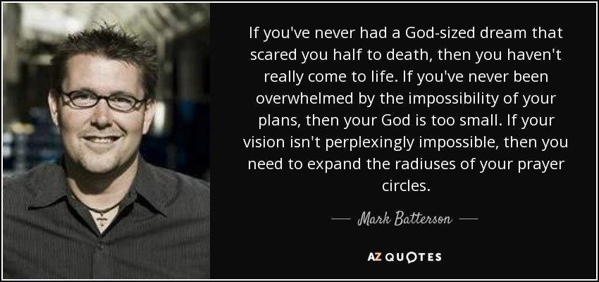 If you've never had a God-sized dream that scared you half to death, then you haven't really come to life. If you've never been overwhelmed by the impossibility of your plans, then your God is too small. If your vision isn't perplexingly impossible, then you need to expand the radiuses of your prayer circles. - Mark Batterson