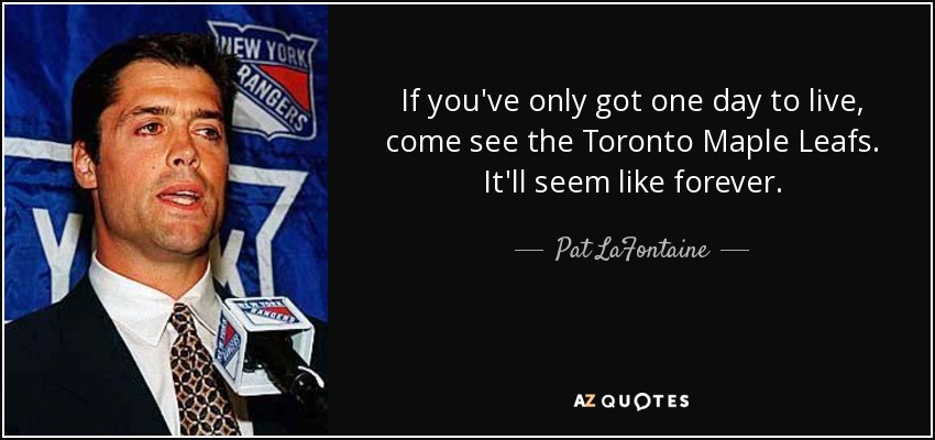 If you've only got one day to live, come see the Toronto Maple Leafs. It'll seem like forever. - Pat LaFontaine