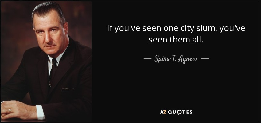 If you've seen one city slum, you've seen them all. - Spiro T. Agnew