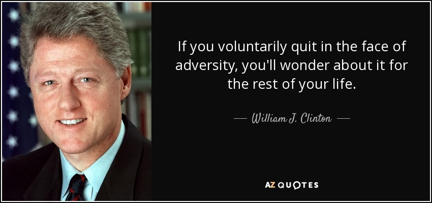 If you voluntarily quit in the face of adversity, you'll wonder about it for the rest of your life. - William J. Clinton