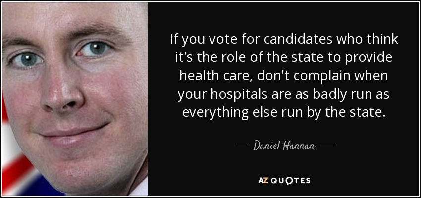 If you vote for candidates who think it's the role of the state to provide health care, don't complain when your hospitals are as badly run as everything else run by the state. - Daniel Hannan