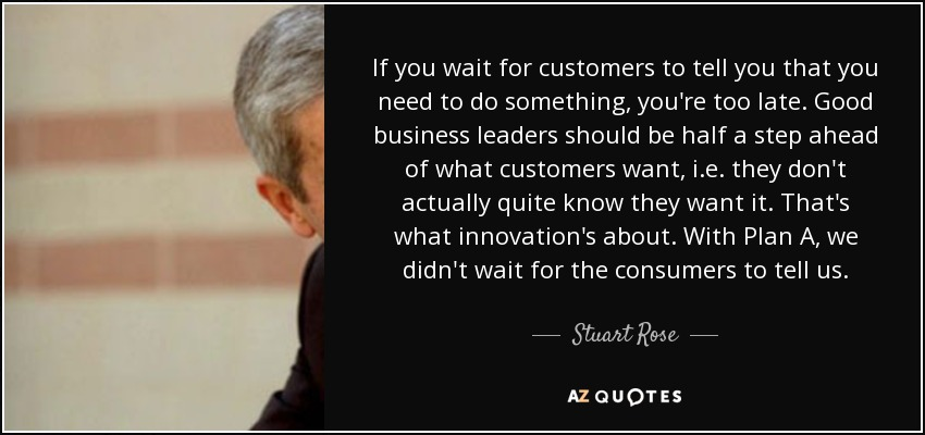 If you wait for customers to tell you that you need to do something, you're too late. Good business leaders should be half a step ahead of what customers want, i.e. they don't actually quite know they want it. That's what innovation's about. With Plan A, we didn't wait for the consumers to tell us. - Stuart Rose
