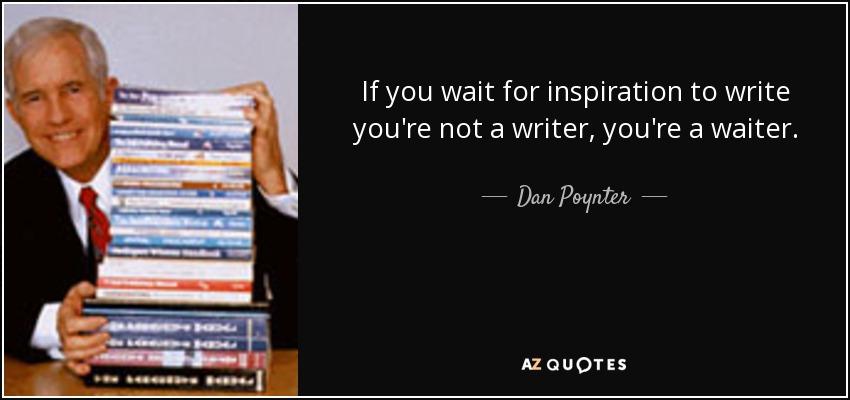 If you wait for inspiration to write you're not a writer, you're a waiter. - Dan Poynter