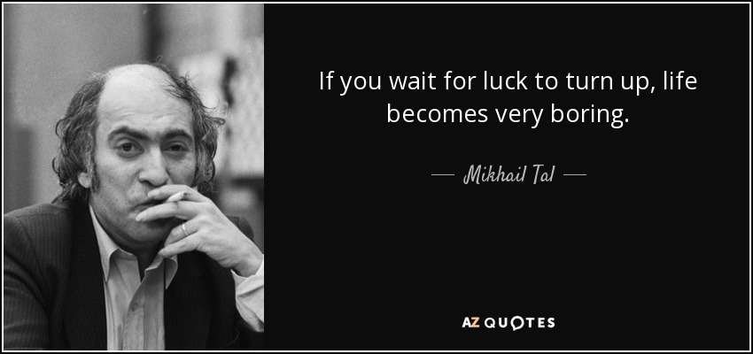 If you wait for luck to turn up, life becomes very boring. - Mikhail Tal
