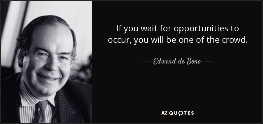 If you wait for opportunities to occur, you will be one of the crowd. - Edward de Bono