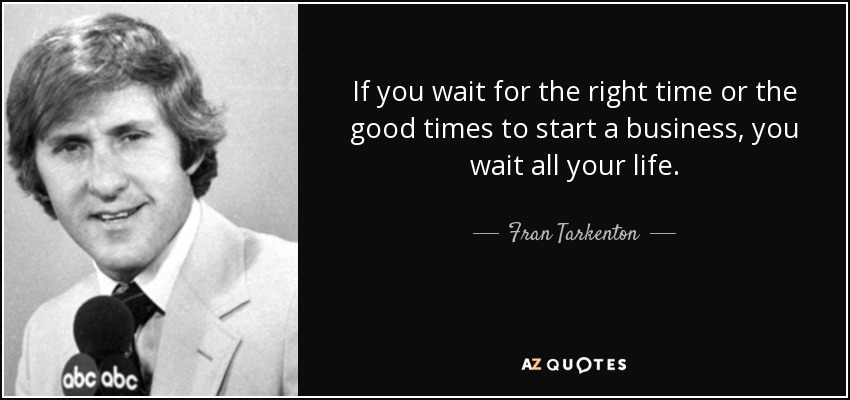 If you wait for the right time or the good times to start a business, you wait all your life. - Fran Tarkenton