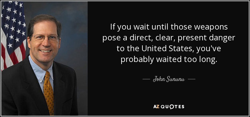 If you wait until those weapons pose a direct, clear, present danger to the United States, you've probably waited too long. - John Sununu