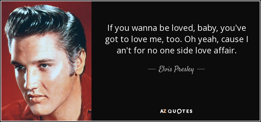If you wanna be loved, baby, you've got to love me, too. Oh yeah, cause I an't for no one side love affair. - Elvis Presley