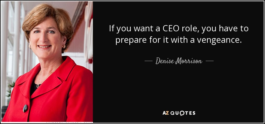 If you want a CEO role, you have to prepare for it with a vengeance. - Denise Morrison