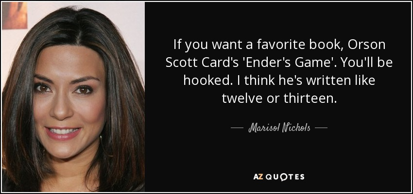 If you want a favorite book, Orson Scott Card's 'Ender's Game'. You'll be hooked. I think he's written like twelve or thirteen. - Marisol Nichols