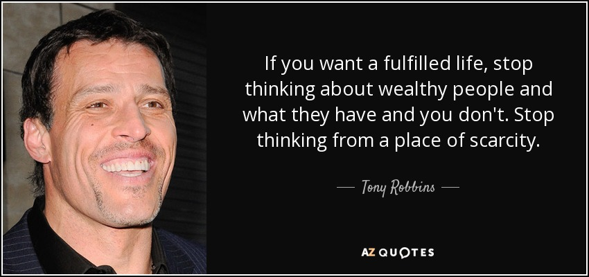 If you want a fulfilled life, stop thinking about wealthy people and what they have and you don't. Stop thinking from a place of scarcity. - Tony Robbins