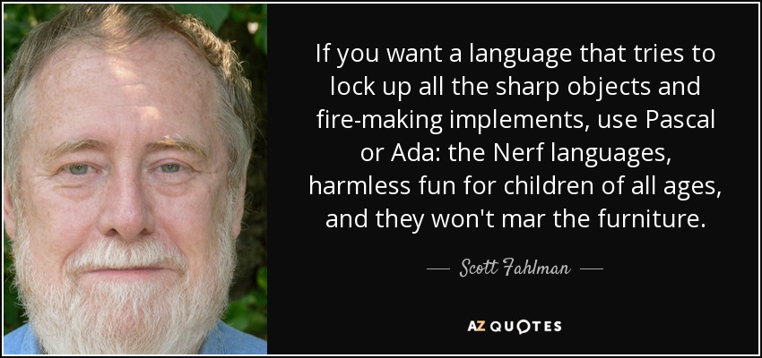 If you want a language that tries to lock up all the sharp objects and fire-making implements, use Pascal or Ada: the Nerf languages, harmless fun for children of all ages, and they won't mar the furniture. - Scott Fahlman