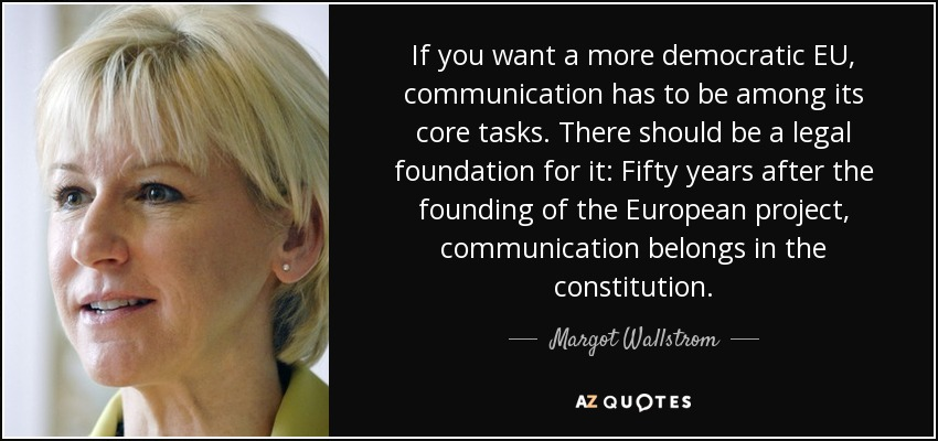 If you want a more democratic EU, communication has to be among its core tasks. There should be a legal foundation for it: Fifty years after the founding of the European project, communication belongs in the constitution. - Margot Wallstrom