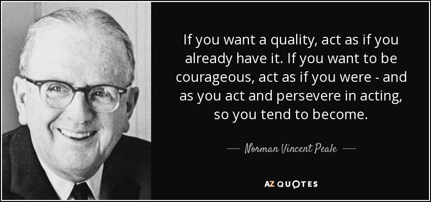 If you want a quality, act as if you already have it. If you want to be courageous, act as if you were - and as you act and persevere in acting, so you tend to become. - Norman Vincent Peale