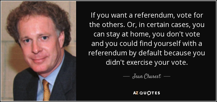 If you want a referendum, vote for the others. Or, in certain cases, you can stay at home, you don't vote and you could find yourself with a referendum by default because you didn't exercise your vote. - Jean Charest