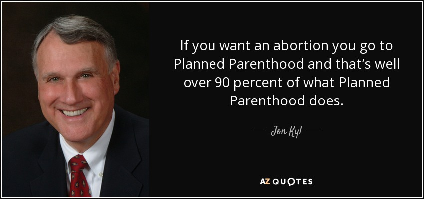 If you want an abortion you go to Planned Parenthood and that's well over 90 percent of what Planned Parenthood does. - Jon Kyl