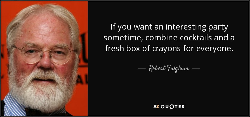 If you want an interesting party sometime, combine cocktails and a fresh box of crayons for everyone. - Robert Fulghum