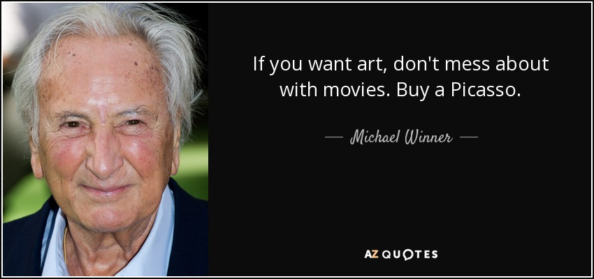 If you want art, don't mess about with movies. Buy a Picasso. - Michael Winner