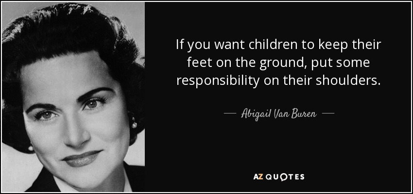 If you want children to keep their feet on the ground, put some responsibility on their shoulders. - Abigail Van Buren