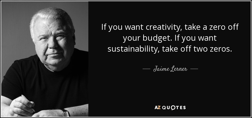 If you want creativity, take a zero off your budget. If you want sustainability, take off two zeros. - Jaime Lerner