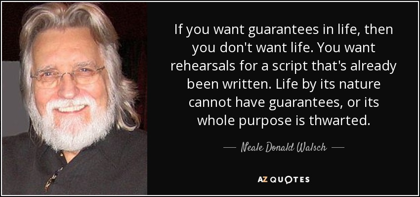 If you want guarantees in life, then you don't want life. You want rehearsals for a script that's already been written. Life by its nature cannot have guarantees, or its whole purpose is thwarted. - Neale Donald Walsch