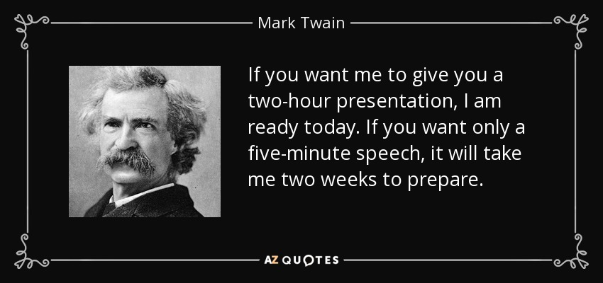 If you want me to give you a two-hour presentation, I am ready today. If you want only a five-minute speech, it will take me two weeks to prepare. - Mark Twain