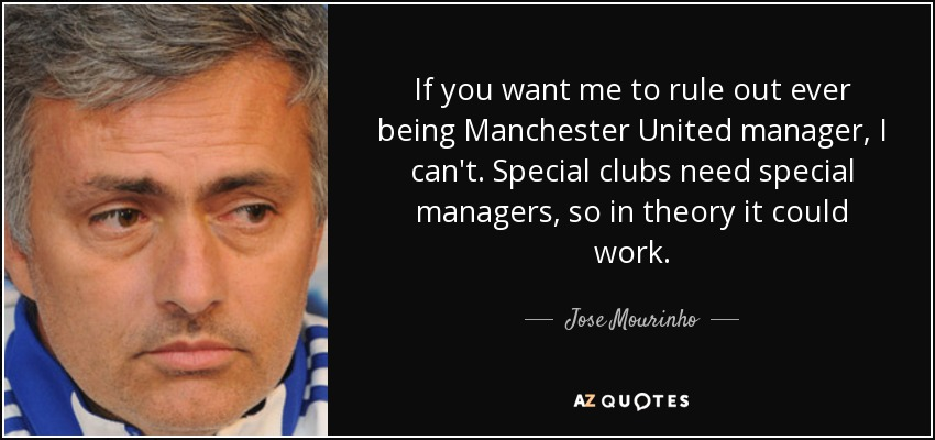 If you want me to rule out ever being Manchester United manager, I can't. Special clubs need special managers, so in theory it could work. - Jose Mourinho