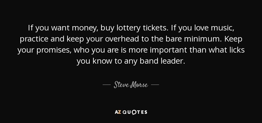 If you want money, buy lottery tickets. If you love music, practice and keep your overhead to the bare minimum. Keep your promises, who you are is more important than what licks you know to any band leader. - Steve Morse