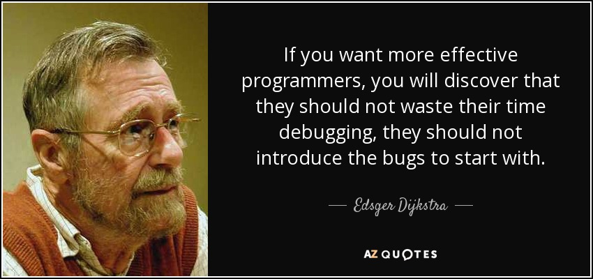 If you want more effective programmers, you will discover that they should not waste their time debugging, they should not introduce the bugs to start with. - Edsger Dijkstra