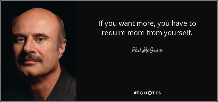 If you want more, you have to require more from yourself. - Phil McGraw