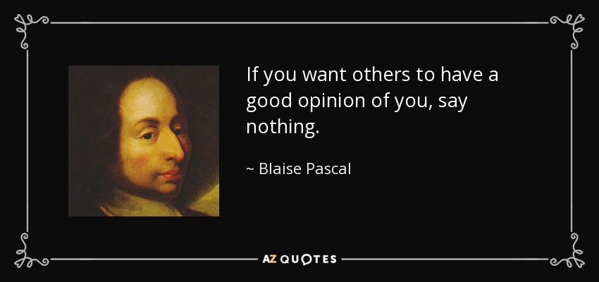 If you want others to have a good opinion of you, say nothing. - Blaise Pascal