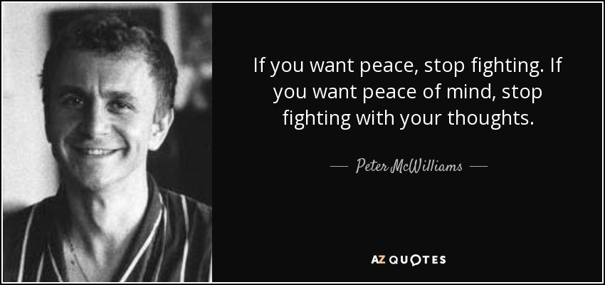 If you want peace, stop fighting. If you want peace of mind, stop fighting with your thoughts. - Peter McWilliams