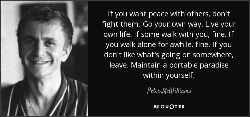 If you want peace with others, don't fight them. Go your own way. Live your own life. If some walk with you, fine. If you walk alone for awhile, fine. If you don't like what's going on somewhere, leave. Maintain a portable paradise within yourself. - Peter McWilliams