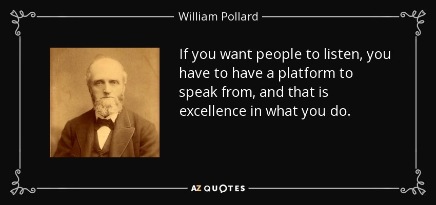 If you want people to listen, you have to have a platform to speak from, and that is excellence in what you do. - William Pollard