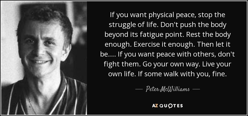 If you want physical peace, stop the struggle of life. Don't push the body beyond its fatigue point. Rest the body enough. Exercise it enough. Then let it be. ... If you want peace with others, don't fight them. Go your own way. Live your own life. If some walk with you, fine. - Peter McWilliams