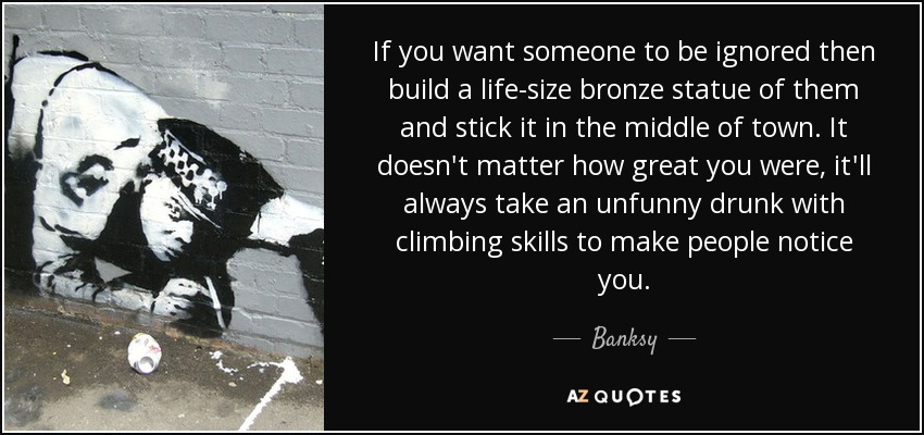 If you want someone to be ignored then build a life-size bronze statue of them and stick it in the middle of town. It doesn't matter how great you were, it'll always take an unfunny drunk with climbing skills to make people notice you. - Banksy