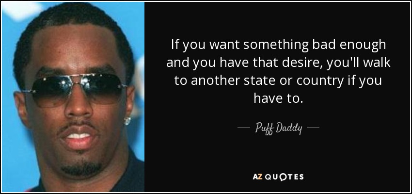 Puff Daddy Quote If You Want Something Bad Enough And You Have That