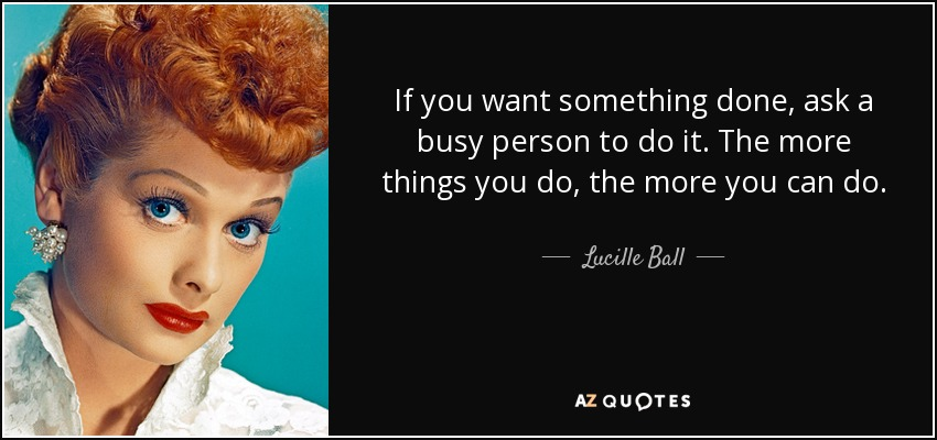 If you want something done, ask a busy person to do it. The more things you do, the more you can do. - Lucille Ball