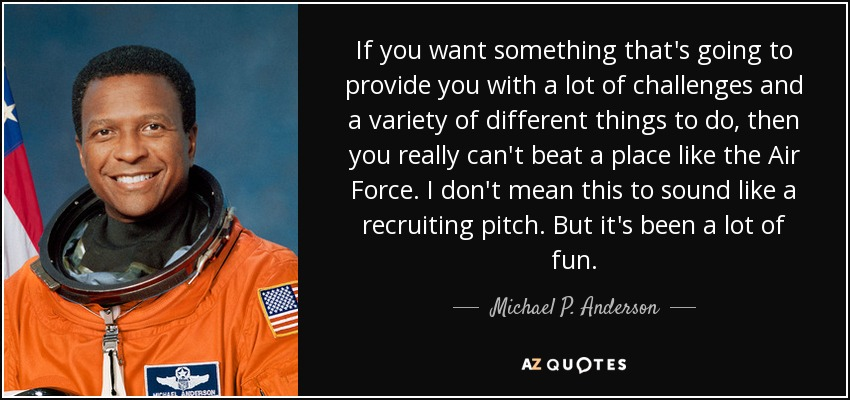If you want something that's going to provide you with a lot of challenges and a variety of different things to do, then you really can't beat a place like the Air Force. I don't mean this to sound like a recruiting pitch. But it's been a lot of fun. - Michael P. Anderson