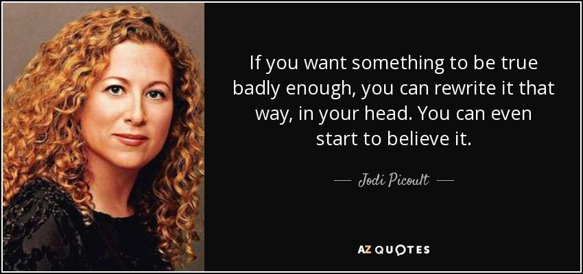 If you want something to be true badly enough, you can rewrite it that way, in your head. You can even start to believe it. - Jodi Picoult