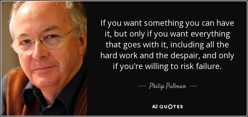 If you want something you can have it, but only if you want everything that goes with it, including all the hard work and the despair, and only if you're willing to risk failure. - Philip Pullman