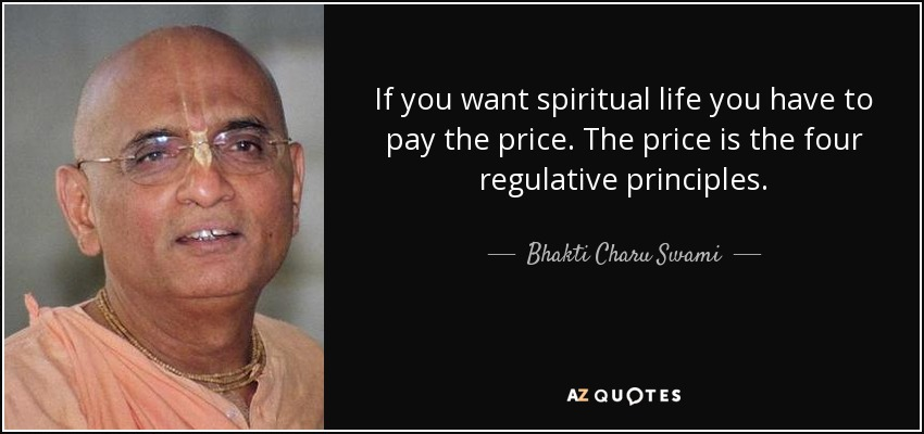 If you want spiritual life you have to pay the price. The price is the four regulative principles. - Bhakti Charu Swami