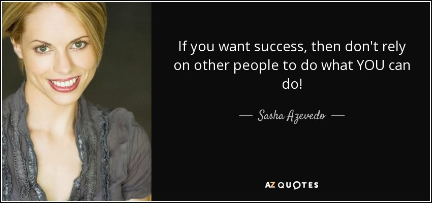 If you want success, then don't rely on other people to do what YOU can do! - Sasha Azevedo