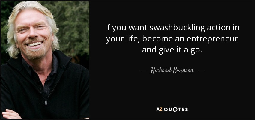 If you want swashbuckling action in your life, become an entrepreneur and give it a go. - Richard Branson