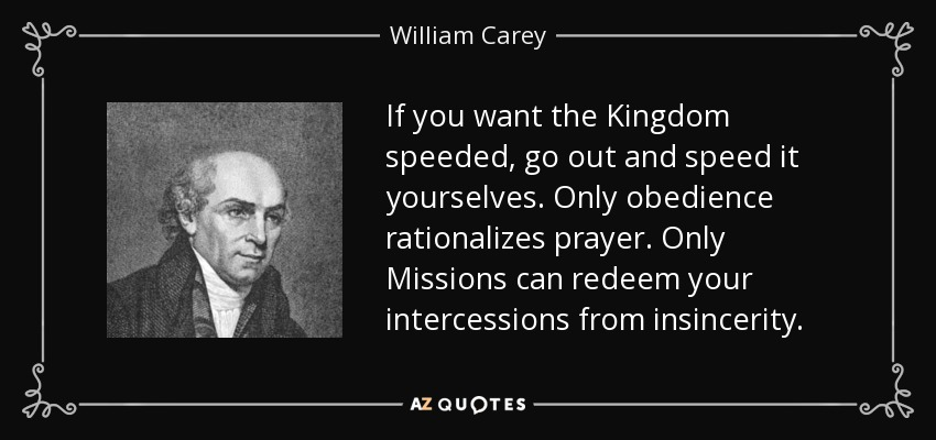 If you want the Kingdom speeded, go out and speed it yourselves. Only obedience rationalizes prayer. Only Missions can redeem your intercessions from insincerity. - William Carey